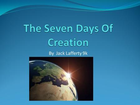 By Jack Lafferty 9k. Day One On the first day of creation God made light and darkness. God names them day and night.