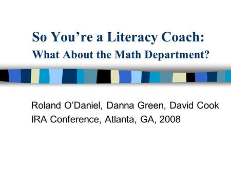 So Youre a Literacy Coach: What About the Math Department? Roland ODaniel, Danna Green, David Cook IRA Conference, Atlanta, GA, 2008.