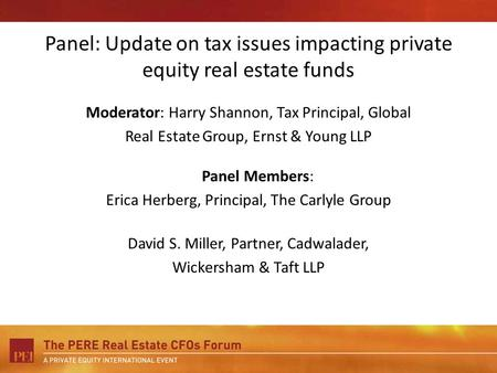 Panel: Update on tax issues impacting private equity real estate funds Moderator: Harry Shannon, Tax Principal, Global Real Estate Group, Ernst & Young.