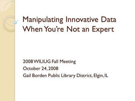 Manipulating Innovative Data When Youre Not an Expert 2008 WILIUG Fall Meeting October 24, 2008 Gail Borden Public Library District, Elgin, IL.
