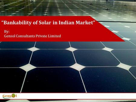 Bankability of Solar in Indian Market By: Gensol Consultants Private Limited.