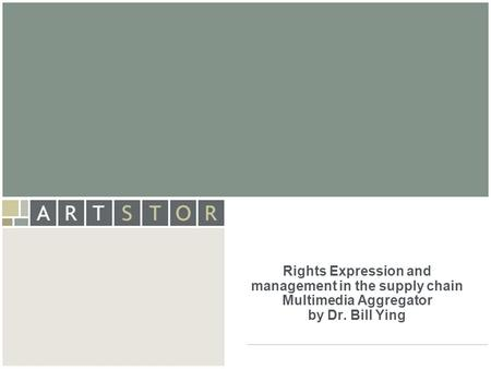 ArtSTOR Rights Expression and management in the supply chain Multimedia Aggregator by Dr. Bill Ying.