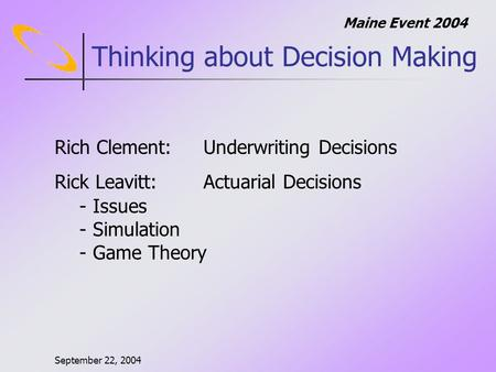 September 22, 2004 Maine Event 2004 Thinking about Decision Making Rich Clement:Underwriting Decisions Rick Leavitt: Actuarial Decisions - Issues - Simulation.