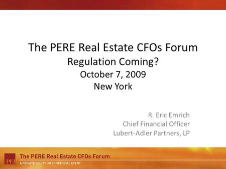 The PERE Real Estate CFOs Forum Regulation Coming? October 7, 2009 New York R. Eric Emrich Chief Financial Officer Lubert-Adler Partners, LP.