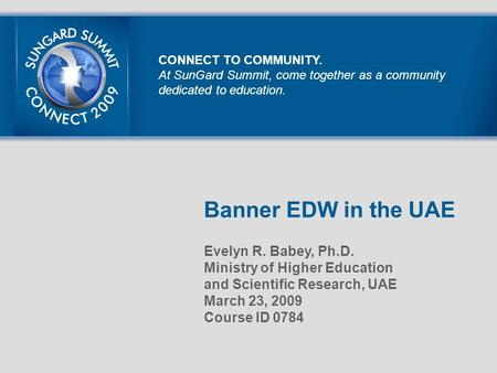 Banner EDW in the UAE Evelyn R. Babey, Ph.D. Ministry of Higher Education and Scientific Research, UAE March 23, 2009 Course ID 0784 CONNECT TO COMMUNITY.