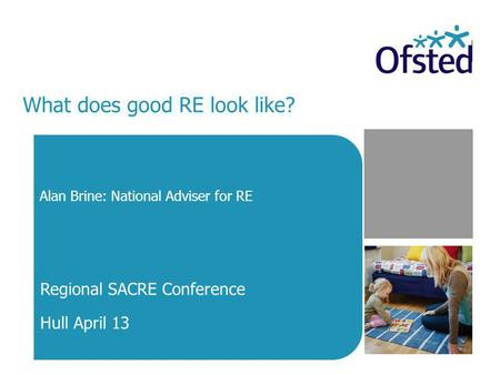 What does good RE look like? Alan Brine: National Adviser for RE Regional SACRE Conference Hull April 13.
