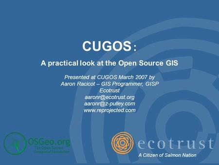 CUGOS : A practical look at the Open Source GIS Presented at CUGOS March 2007 by Aaron Racicot – GIS Programmer, GISP Ecotrust
