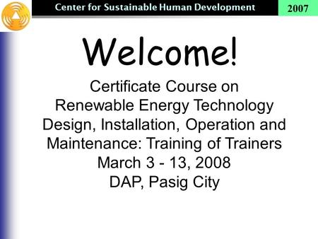 Center for Sustainable Human Development 2007 Welcome! Certificate Course on Renewable Energy Technology Design, Installation, Operation and Maintenance:
