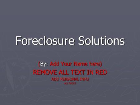 Foreclosure Solutions (By: Add Your Name here) REMOVE ALL TEXT IN RED ADD PERSONAL INFO ALL PAGES.