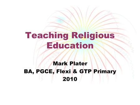 Teaching Religious Education Mark Plater BA, PGCE, Flexi & GTP Primary 2010.