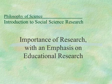 Philosophy of Science Introduction to Social Science Research Importance of Research, with an Emphasis on Educational Research.