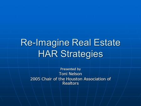 Re-Imagine Real Estate HAR Strategies Presented by Toni Nelson 2005 Chair of the Houston Association of Realtors.