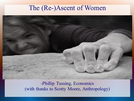 The (Re-)Ascent of Women -Phillip Tussing, Economics (with thanks to Scotty Moore, Anthropology)