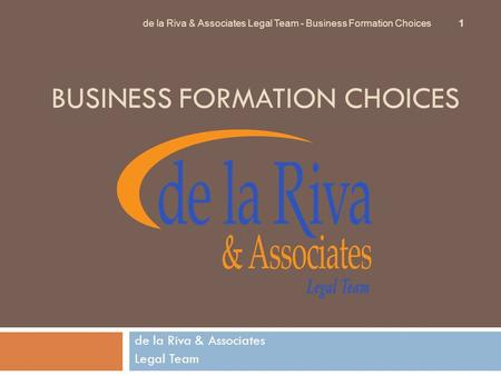 BUSINESS FORMATION CHOICES de la Riva & Associates Legal Team de la Riva & Associates Legal Team - Business Formation Choices 1.