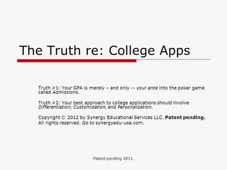 Patent pending 2011. The Truth re: College Apps Truth #1: Your GPA is merely – and only -- your ante into the poker game called Admissions. Truth #2: Your.
