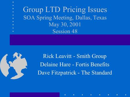 Group LTD Pricing Issues SOA Spring Meeting, Dallas, Texas May 30, 2001 Session 48 Rick Leavitt - Smith Group Delaine Hare - Fortis Benefits Dave Fitzpatrick.