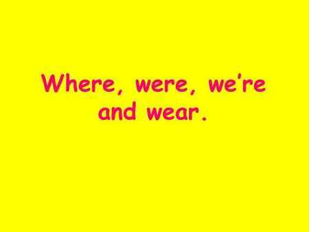 Where, were, were and wear.. Where Where refers to a place. It can be a question word! Examples : Where are you going? That's where I put it. More examples?