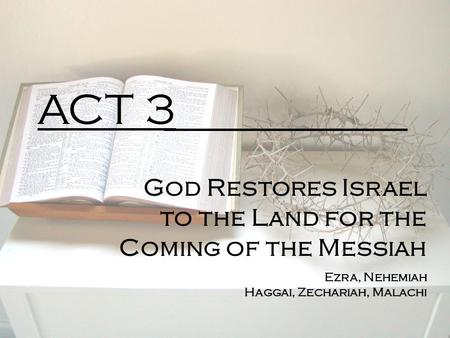 ACT 3 God Restores Israel to the Land for the Coming of the Messiah Ezra, Nehemiah Haggai, Zechariah, Malachi.