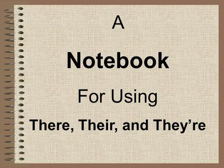 A Notebook For Using There, Their, and Theyre. Standard E4a: The student demonstrates an understanding of the rules of the English language in written.