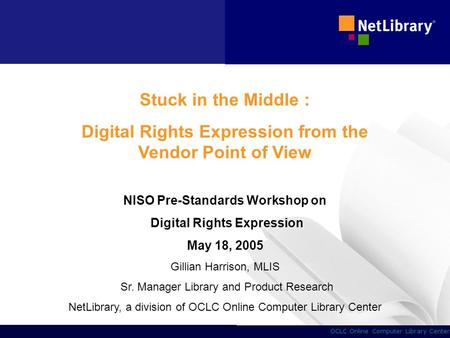 1 OCLC Online Computer Library Center Stuck in the Middle : Digital Rights Expression from the Vendor Point of View NISO Pre-Standards Workshop on Digital.
