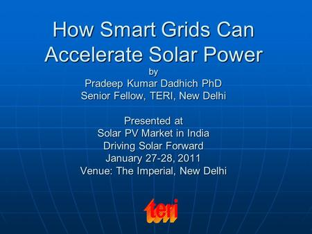 How Smart Grids Can Accelerate Solar Power by Pradeep Kumar Dadhich PhD Senior Fellow, TERI, New Delhi Presented at Solar PV Market in India Driving Solar.