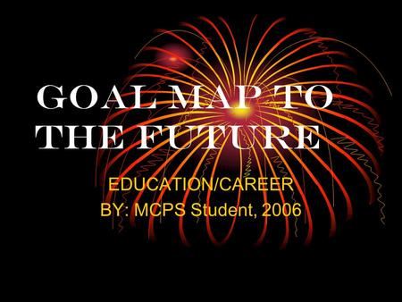 GOAL MAP TO THE FUTURE EDUCATION/CAREER BY: MCPS Student, 2006.