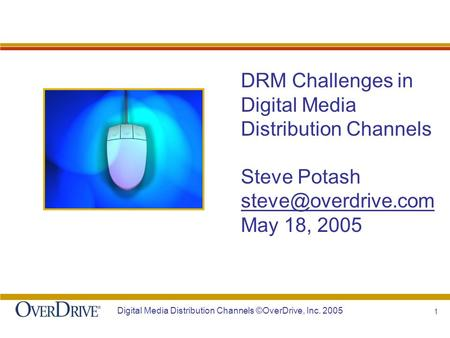 1 Digital Media Distribution Channels ©OverDrive, Inc. 2005 DRM Challenges in Digital Media Distribution Channels Steve Potash May.