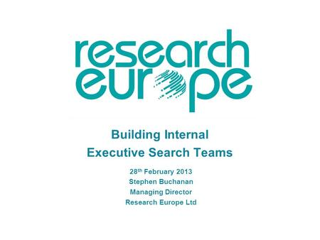 Building Internal Executive Search Teams 28 th February 2013 Stephen Buchanan Managing Director Research Europe Ltd.