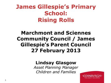 1 James Gillespies Primary School: Rising Rolls Marchmont and Sciennes Community Council / James Gillespies Parent Council 27 February 2013 Lindsay Glasgow.