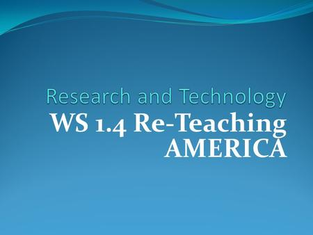 WS 1.4 Re-Teaching AMERICA. Writing Strategies 1.4Research and Technology: identify topics; ask and evaluate questions; and develop ideas leading to inquiry,