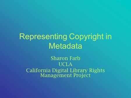 Representing Copyright in Metadata Sharon Farb UCLA California Digital Library Rights Management Project.