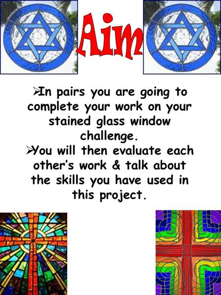 In pairs you are going to complete your work on your stained glass window challenge. You will then evaluate each others work & talk about the skills you.