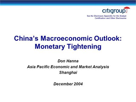 Chinas Macroeconomic Outlook: Monetary Tightening Don Hanna Asia Pacific Economic and Market Analysis Shanghai December 2004 See the Disclosure Appendix.