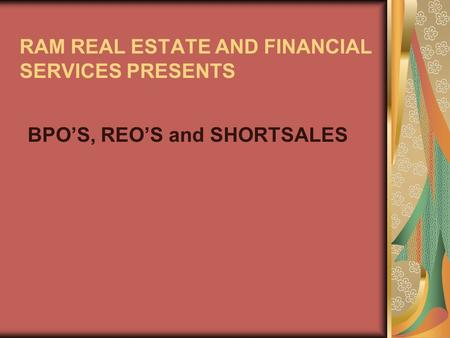 RAM REAL ESTATE AND FINANCIAL SERVICES PRESENTS BPOS, REOS and SHORTSALES.