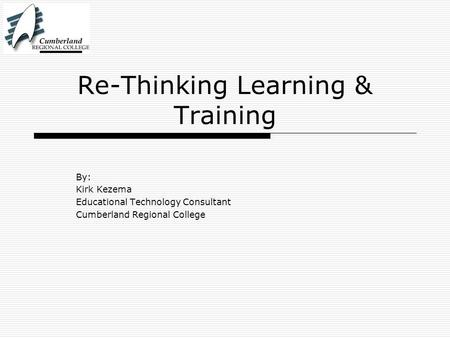 Re-Thinking Learning & Training By: Kirk Kezema Educational Technology Consultant Cumberland Regional College.