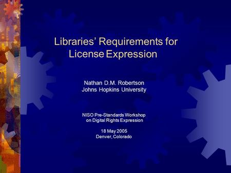 Rights Libraries Requirements for Expression Nathan D.M. Robertson Johns Hopkins University NISO Pre-Standards Workshop on Digital Rights Expression 18.