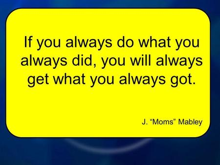 J. Moms Mabley If you always do what you always did, you will always get what you always got.