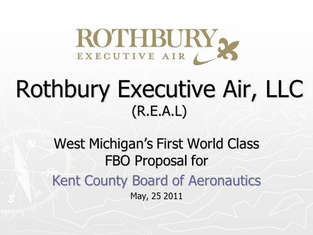Rothbury Executive Air, LLC (R.E.A.L) West Michigans First World Class FBO Proposal for Kent County Board of Aeronautics May, 25 2011.