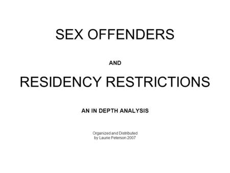 SEX OFFENDERS AND RESIDENCY RESTRICTIONS AN IN DEPTH ANALYSIS Organized and Distributed by Laurie Peterson 2007.
