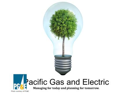 Pacific Gas and Electric Managing for today and planning for tomorrow. Photo courtesy of PG&E.
