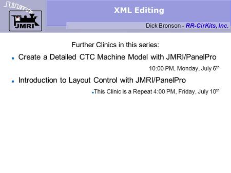 XML Editing Further Clinics in this series: Create a Detailed CTC Machine Model with JMRI/PanelPro 10:00 PM, Monday, July 6 th Introduction to Layout Control.