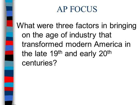 AP FOCUS What were three factors in bringing on the age of industry that transformed modern America in the late 19th and early 20th centuries?