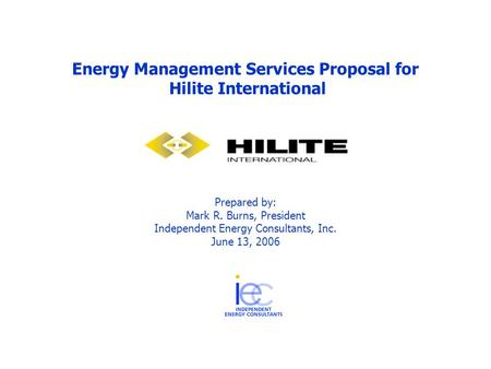 Energy Management Services Proposal for Hilite International Prepared by: Mark R. Burns, President Independent Energy Consultants, Inc. June 13, 2006.