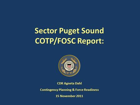Sector Puget Sound COTP/FOSC Report: CDR Agneta Dahl Contingency Planning & Force Readiness 15 November 2011.