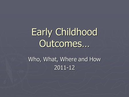 Early Childhood Outcomes… Who, What, Where and How 2011-12.