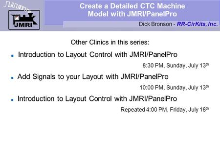 Create a Detailed CTC Machine Model with JMRI/PanelPro Other Clinics in this series: Introduction to Layout Control with JMRI/PanelPro 8:30 PM, Sunday,