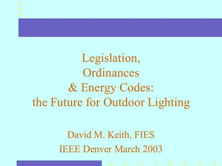 Legislation, Ordinances & Energy Codes: the Future for Outdoor Lighting David M. Keith, FIES IEEE Denver March 2003.