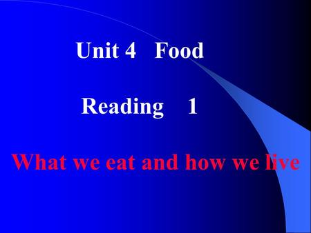 Unit 4 Food Reading 1 What we eat and how we live.