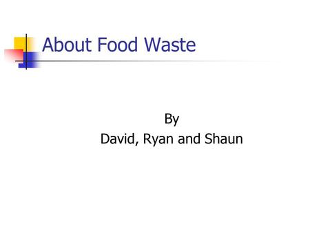 About Food Waste By David, Ryan and Shaun. About Food Waste Love Food Hate Waste is the Waste Not Want Not of the modern day, providing handy tips, advice.