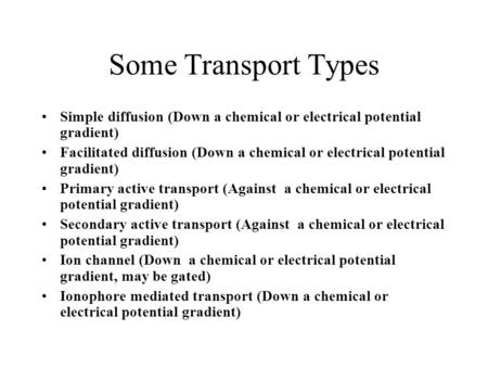 Some Transport Types Simple diffusion (Down a chemical or electrical potential gradient) Facilitated diffusion (Down a chemical or electrical potential.